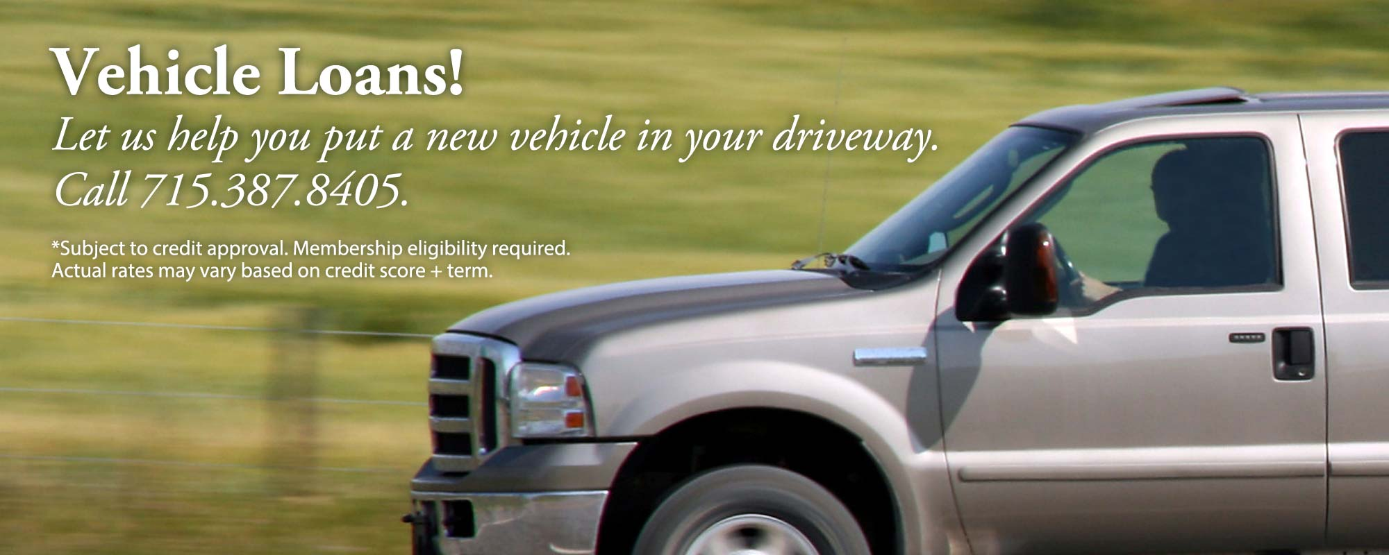 Vehicle loans! Call 715-387-8405.